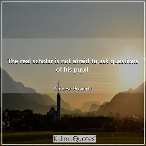 The real scholar is not afraid to ask questions of his pupil.