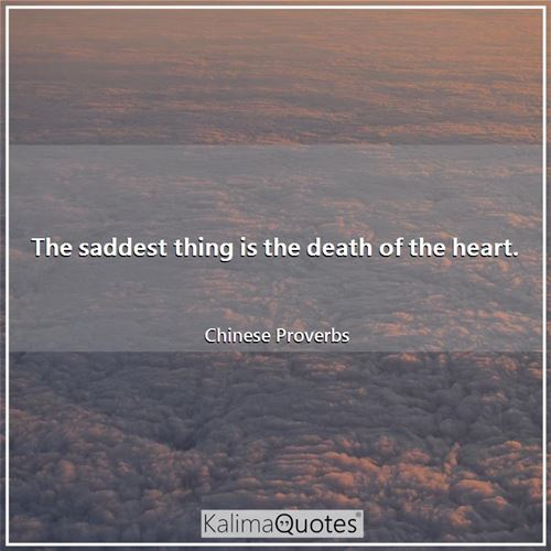 The saddest thing is the death of the heart. - Chinese Proverbs