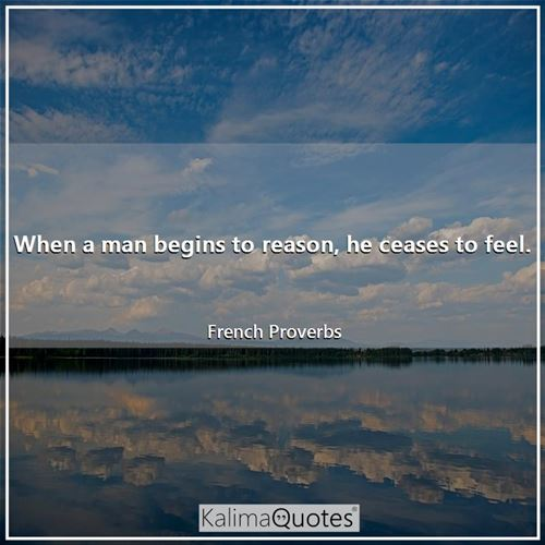 When a man begins to reason, he ceases to feel. - French Proverbs